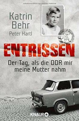 Katrin Behr: Entrissen: Der Tag als die DDR mir meine Mutter nahm