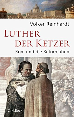 Volker Reinhardt: Luther, der Ketzer: Rom und die Reformation