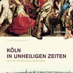 Stefan Lewejohann: Köln in unheiligen Zeiten: Die Stadt im Dreißigjährigen Krieg