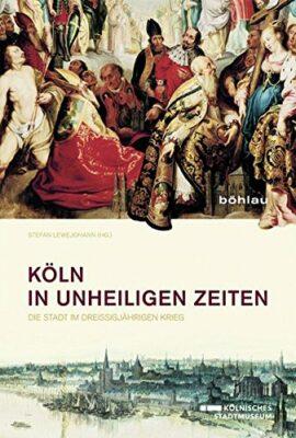 Köln in unheiligen Zeiten: Die Stadt im Dreißigjährigen Krieg