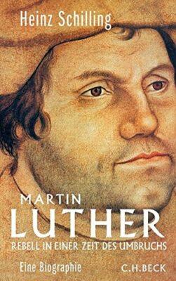 Heinz Schilling: Martin Luther: Rebell in einer Zeit des Umbruchs